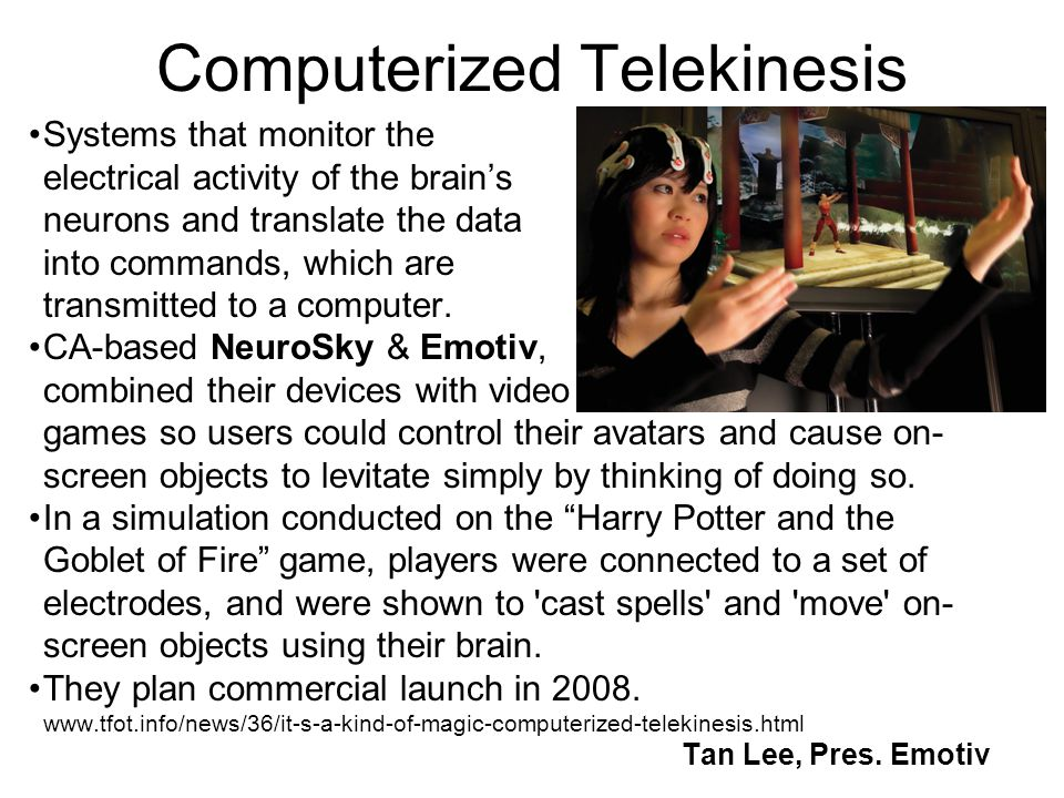 Computerized Telekinesis Systems that monitor the electrical activity of the brain's neurons and translate the data into commands, which are transmitt
