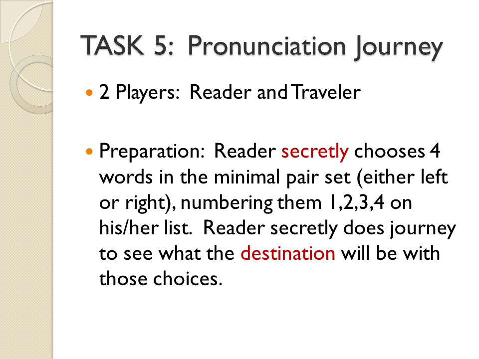 TASK 5: Pronunciation Journey 2 Players: Reader and Traveler Preparation: Reader secretly chooses 4 words in the minimal pair set (either left or right), numbering them 1,2,3,4 on his/her list.