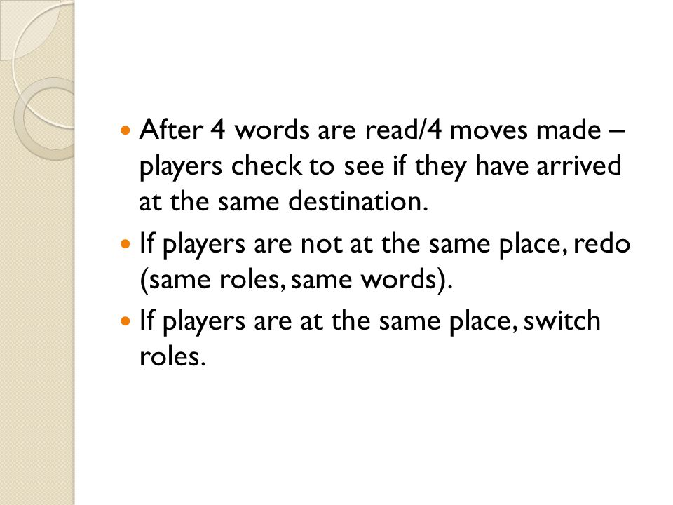 After 4 words are read/4 moves made – players check to see if they have arrived at the same destination.