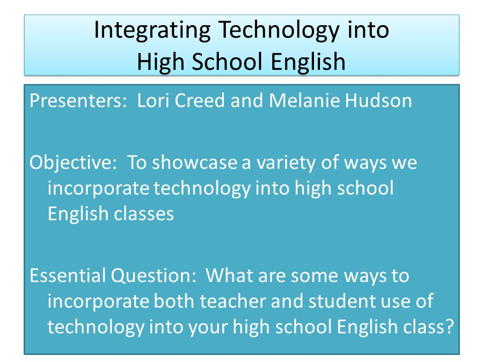 Integrating Technology into High School English Presenters: Lori Creed and Melanie Hudson Objective: To showcase a variety of ways we incorporate technology into high school English classes Essential Question: What are some ways to incorporate both teacher and student use of technology into your high school English class