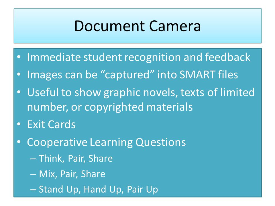 Document Camera Immediate student recognition and feedback Images can be captured into SMART files Useful to show graphic novels, texts of limited number, or copyrighted materials Exit Cards Cooperative Learning Questions – Think, Pair, Share – Mix, Pair, Share – Stand Up, Hand Up, Pair Up