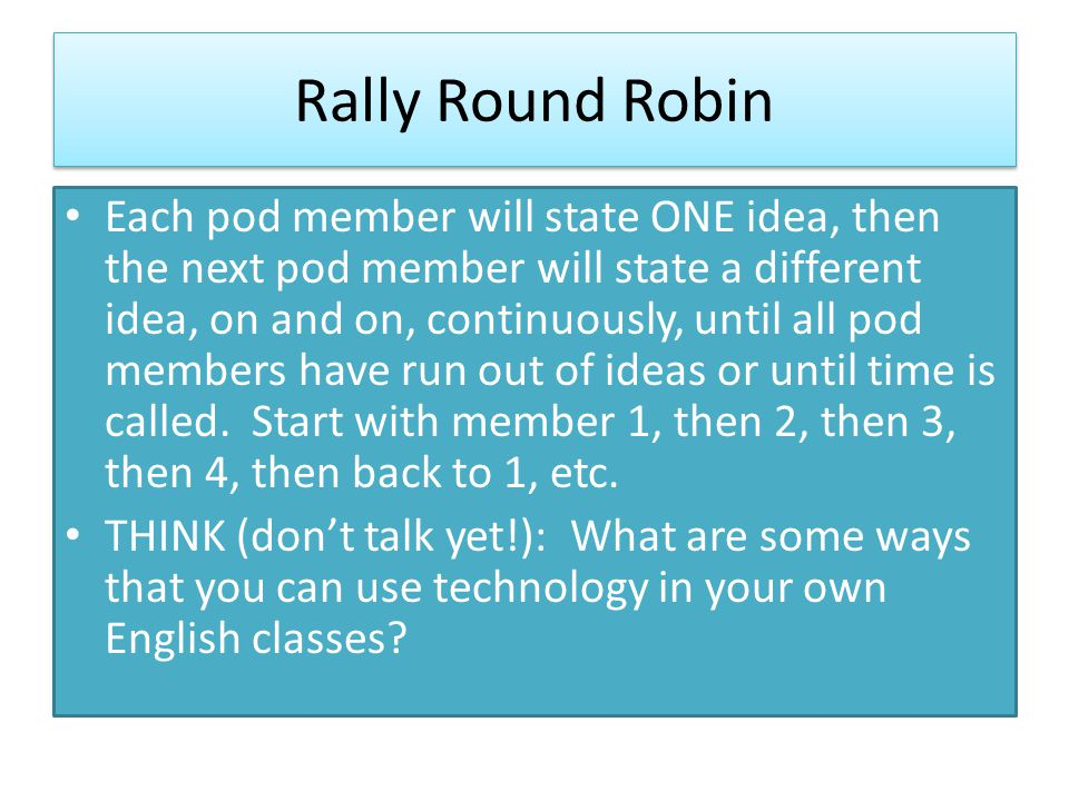 Rally Round Robin Each pod member will state ONE idea, then the next pod member will state a different idea, on and on, continuously, until all pod members have run out of ideas or until time is called.