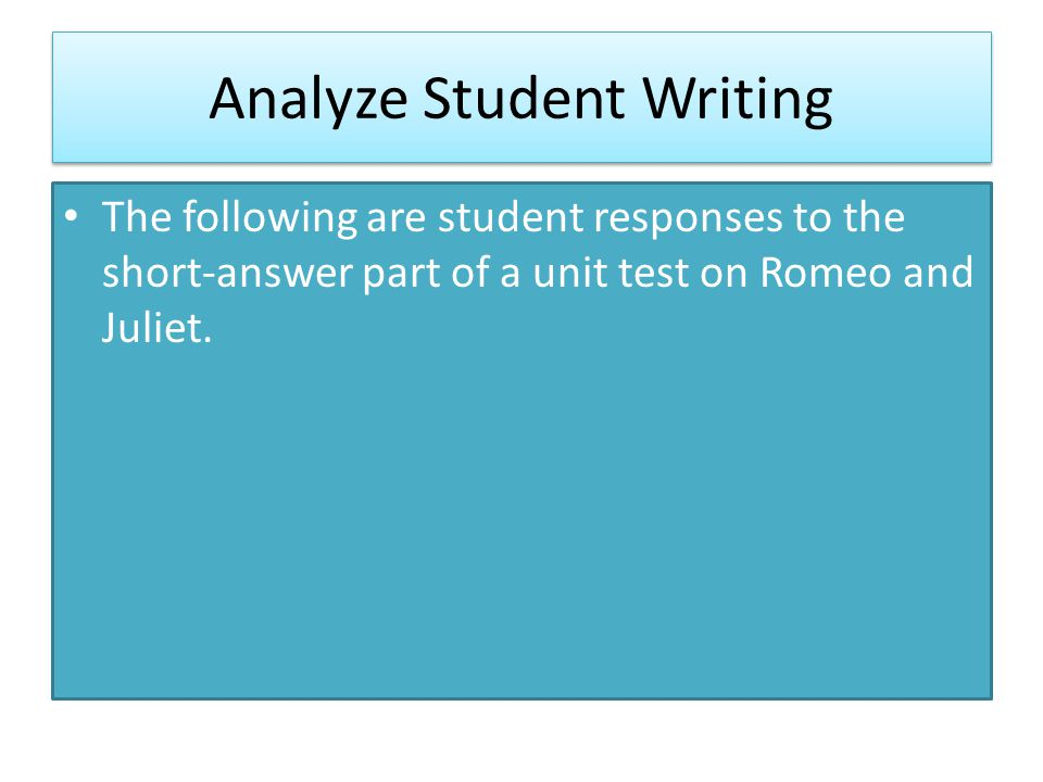 Analyze Student Writing The following are student responses to the short-answer part of a unit test on Romeo and Juliet.