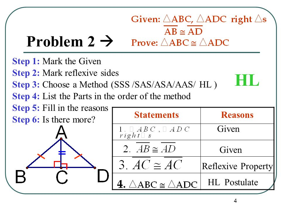 4 Problem 2  Step 1: Mark the Given Step 2: Mark reflexive sides Step 3: Choose a Method (SSS /SAS/ASA/AAS/ HL ) Step 4: List the Parts in the order