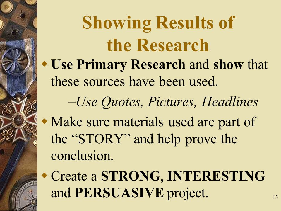 13 Showing Results of the Research  Use Primary Research and show that these sources have been used.