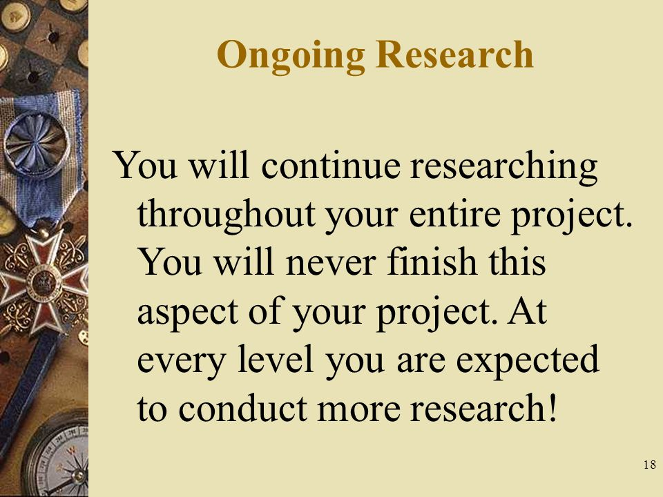 18 Ongoing Research You will continue researching throughout your entire project.