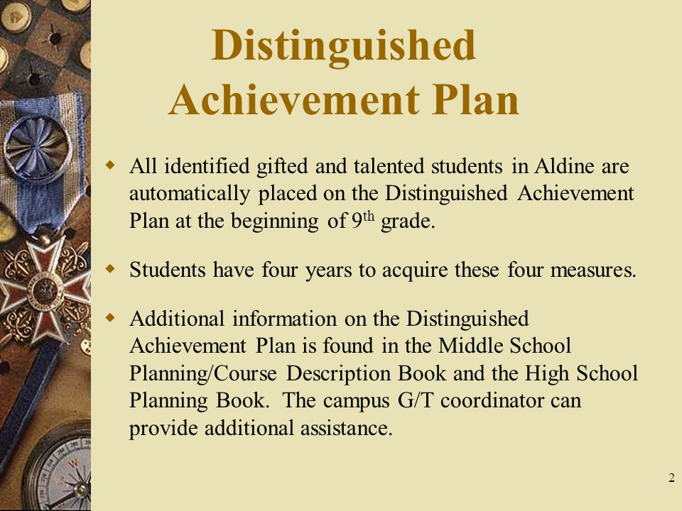 2 Distinguished Achievement Plan  All identified gifted and talented students in Aldine are automatically placed on the Distinguished Achievement Plan at the beginning of 9 th grade.