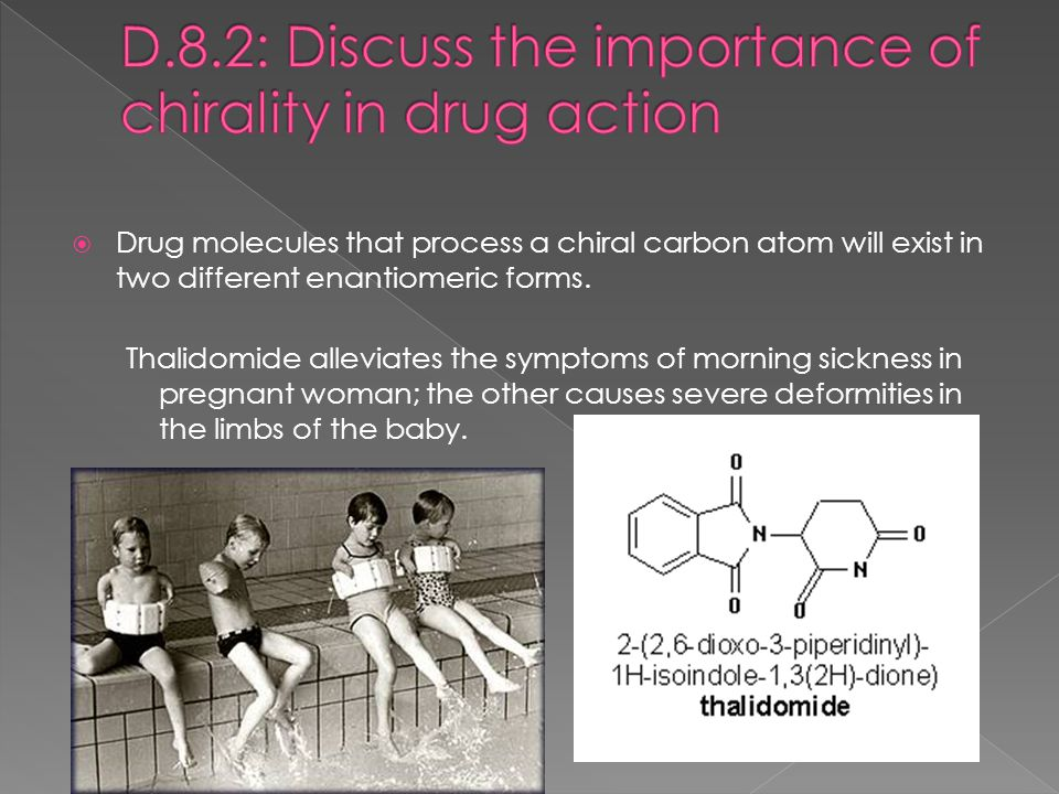  Drug molecules that process a chiral carbon atom will exist in two different enantiomeric forms. Thalidomide alleviates the symptoms of morning sick