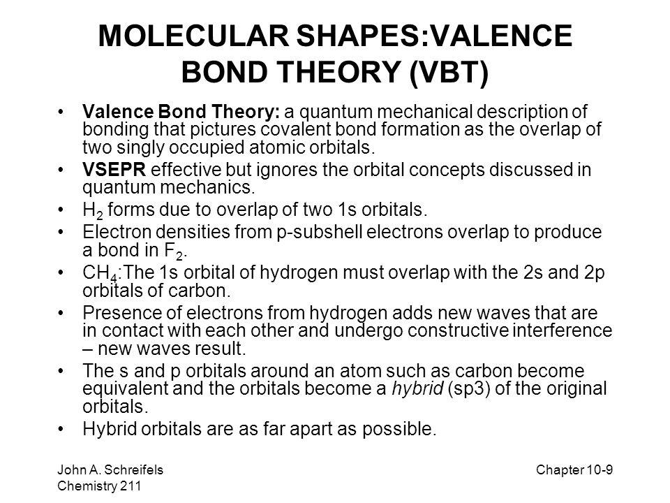 8–9 John A. Schreifels Chemistry 211 Chapter 10-9 MOLECULAR SHAPES:VALENCE BOND THEORY (VBT) Valence Bond Theory: a quantum mechanical description of