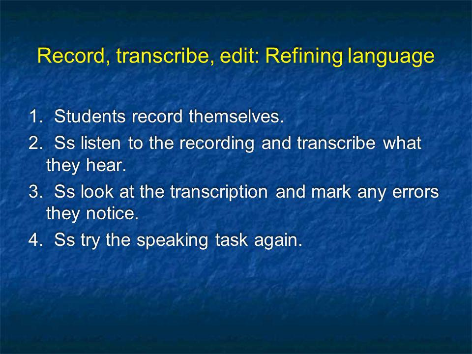 Record, transcribe, edit: Refining language 1. Students record themselves.