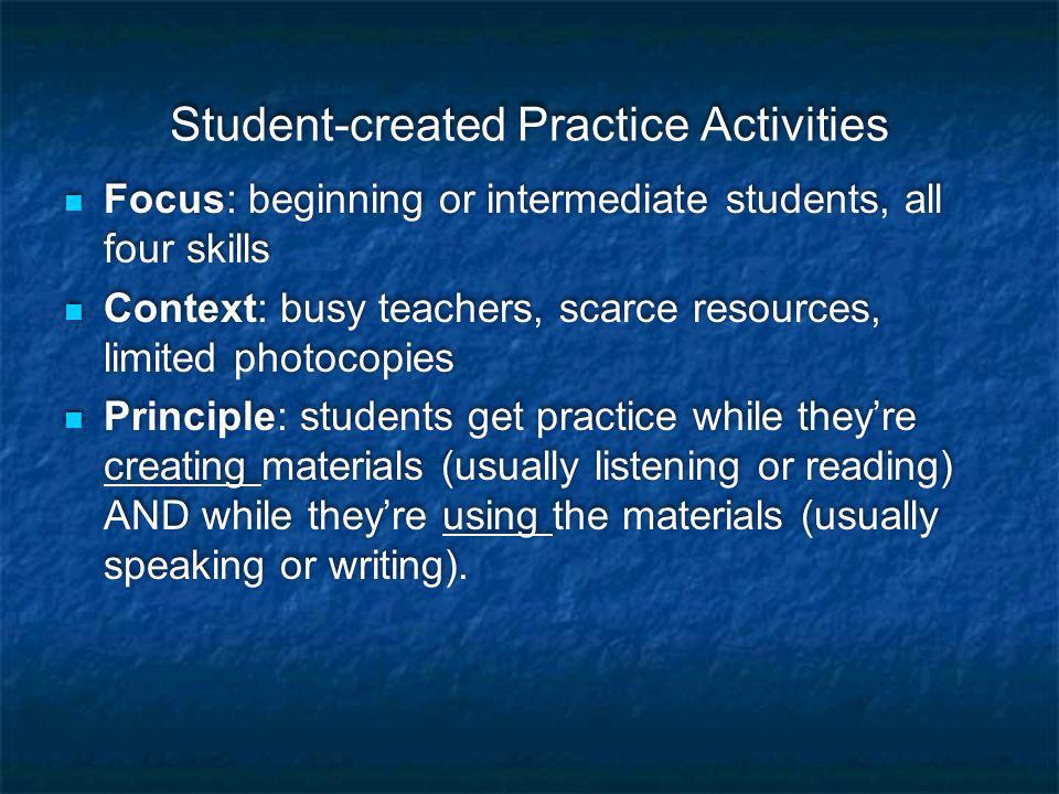 Student-created Practice Activities Focus: beginning or intermediate students, all four skills Context: busy teachers, scarce resources, limited photocopies Principle: students get practice while they're creating materials (usually listening or reading) AND while they're using the materials (usually speaking or writing).