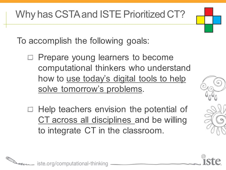 To accomplish the following goals: Prepare young learners to become computational thinkers who understand how to use today's digital tools to help solve tomorrow's problems.