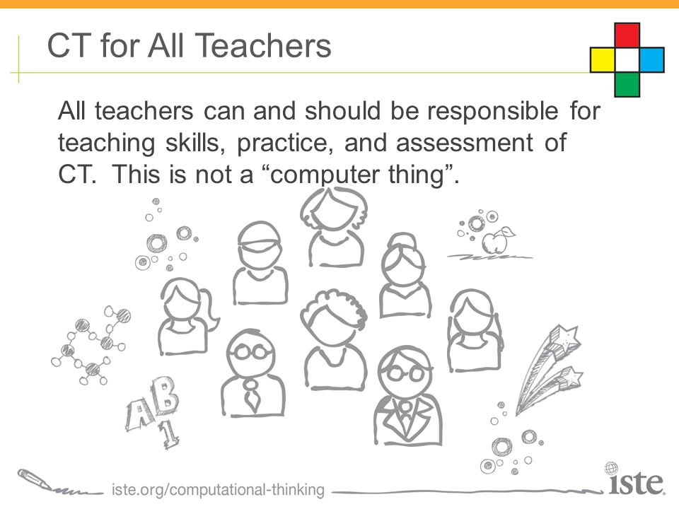 """CT for All Teachers All teachers can and should be responsible for teaching skills, practice, and assessment of CT. This is not a """"computer thing""""."""