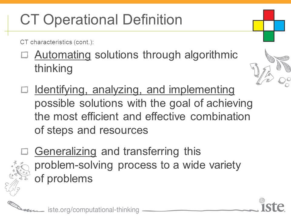 Automating solutions through algorithmic thinking Identifying, analyzing, and implementing possible solutions with the goal of achieving the most efficient and effective combination of steps and resources Generalizing and transferring this problem-solving process to a wide variety of problems CT Operational Definition CT characteristics (cont.):