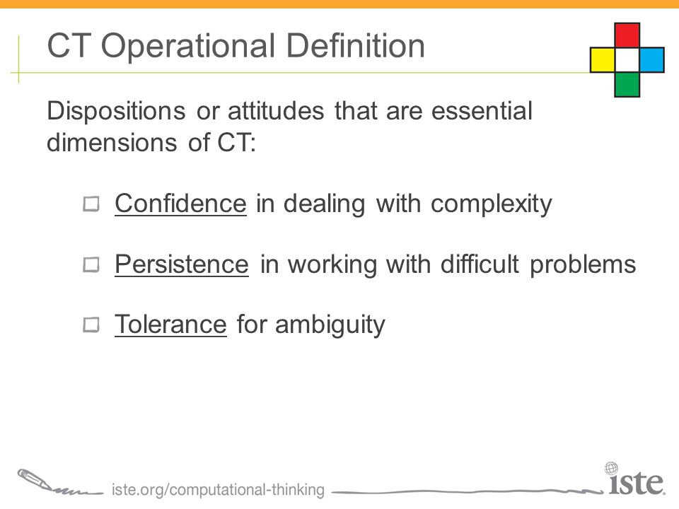 Dispositions or attitudes that are essential dimensions of CT: Confidence in dealing with complexity Persistence in working with difficult problems Tolerance for ambiguity CT Operational Definition