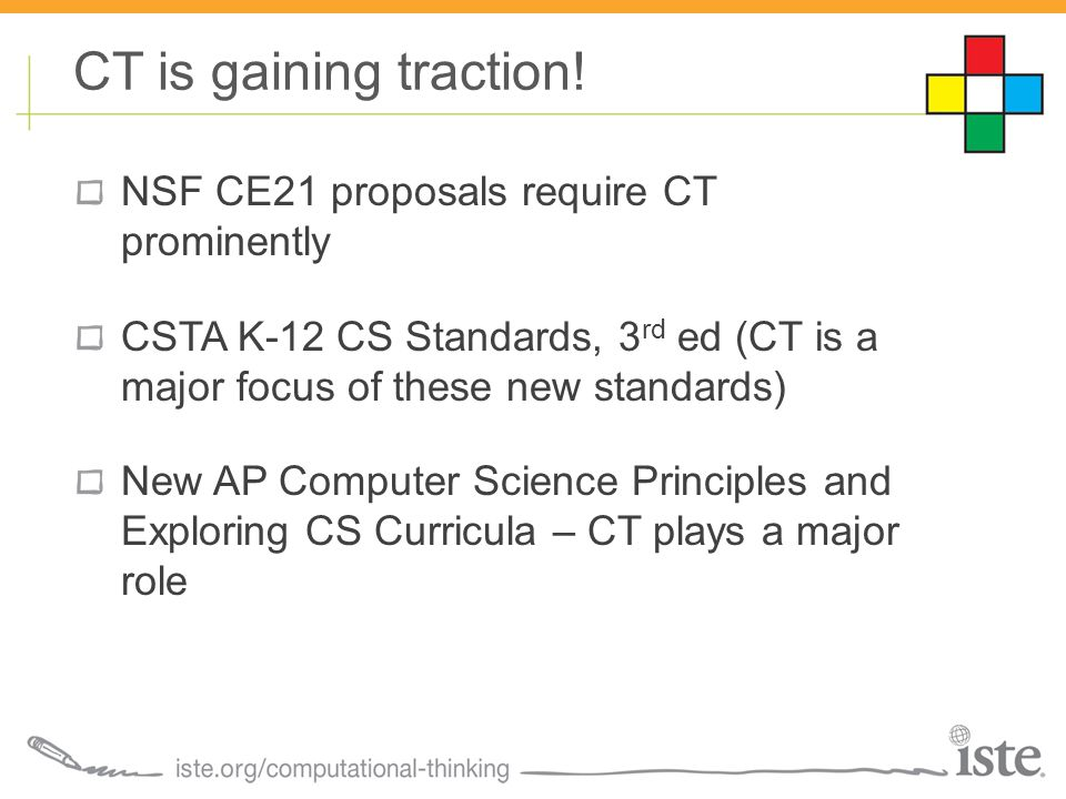 NSF CE21 proposals require CT prominently CSTA K-12 CS Standards, 3 rd ed (CT is a major focus of these new standards) New AP Computer Science Principles and Exploring CS Curricula – CT plays a major role CT is gaining traction!
