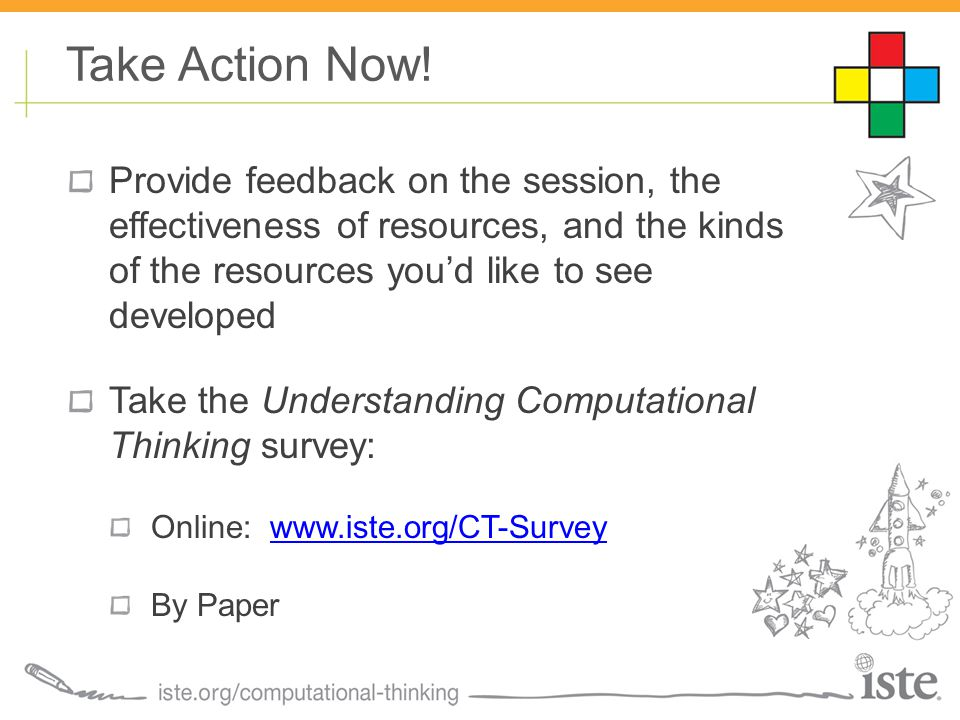 Provide feedback on the session, the effectiveness of resources, and the kinds of the resources you'd like to see developed Take the Understanding Computational Thinking survey: Online: www.iste.org/CT-Surveywww.iste.org/CT-Survey By Paper Take Action Now!