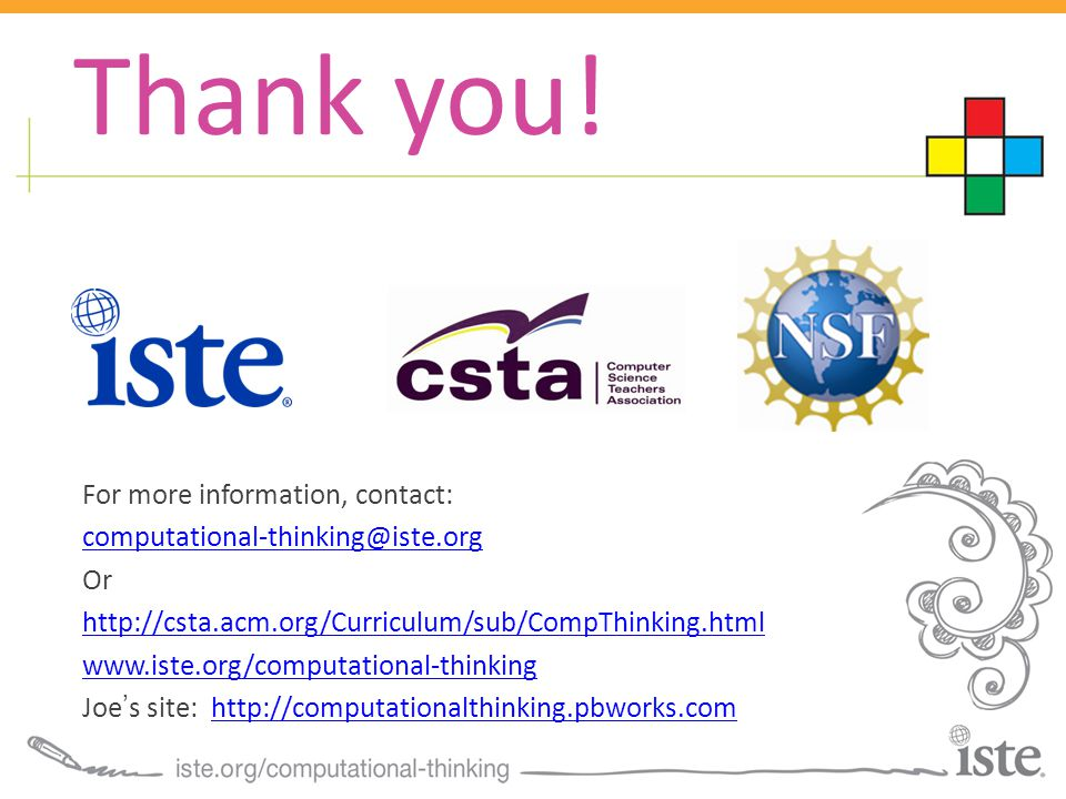 For more information, contact: computational-thinking@iste.org Or http://csta.acm.org/Curriculum/sub/CompThinking.html www.iste.org/computational-thinking Joe's site: http://computationalthinking.pbworks.comhttp://computationalthinking.pbworks.com Thank you!