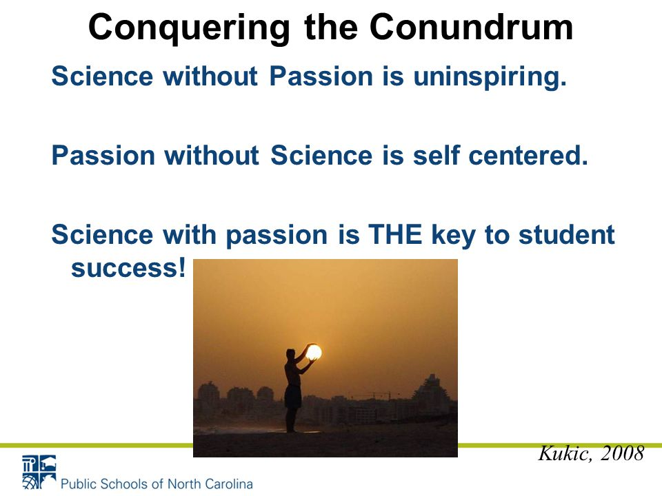 Science without Passion is uninspiring. Passion without Science is self centered. Science with passion is THE key to student success! Kukic, 2008 Conq