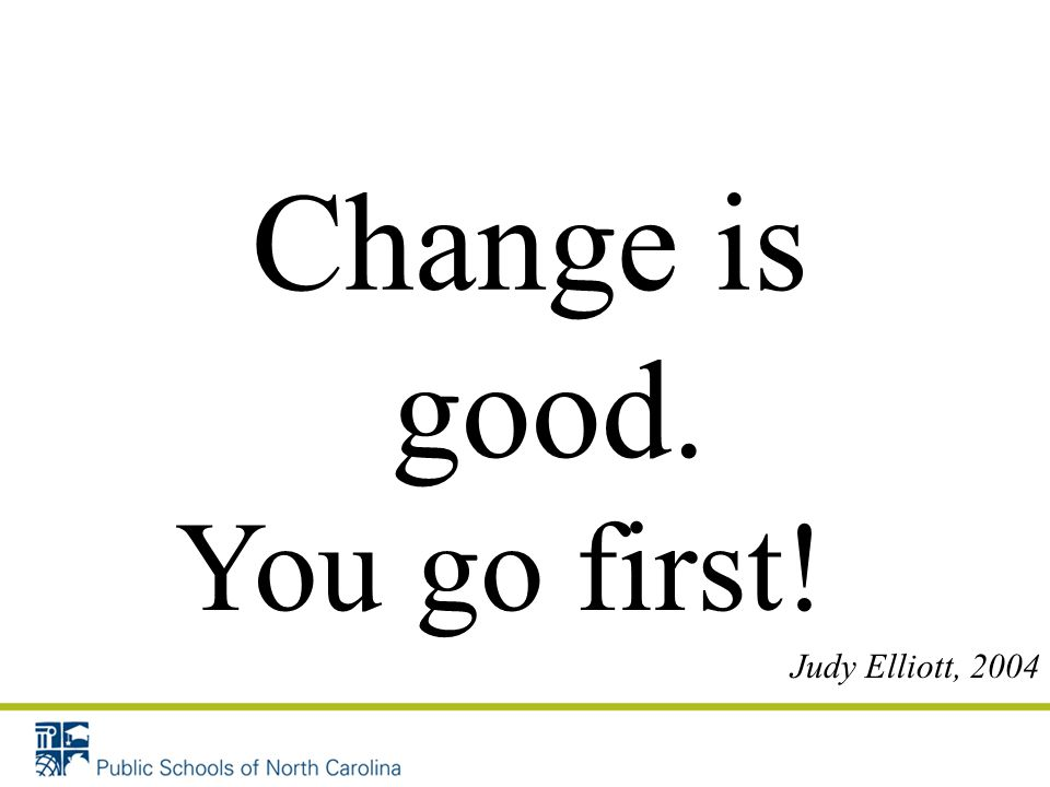 Change is good. You go first! Judy Elliott, 2004