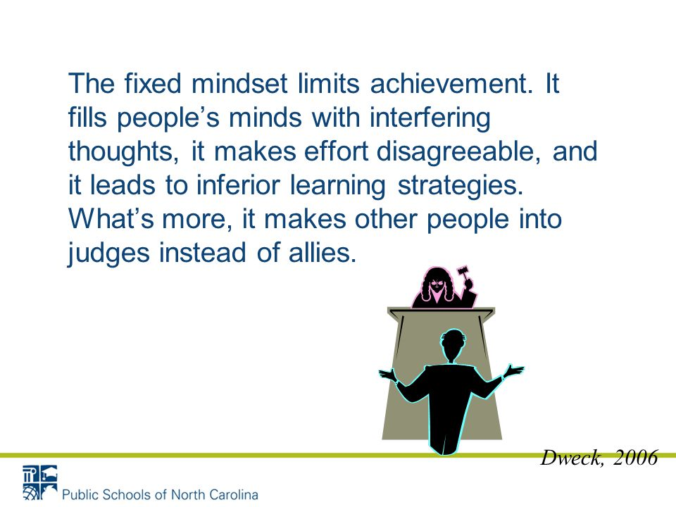The fixed mindset limits achievement. It fills people's minds with interfering thoughts, it makes effort disagreeable, and it leads to inferior learni