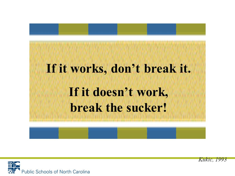 If it works, don't break it. If it doesn't work, break the sucker! Kukic, 1993