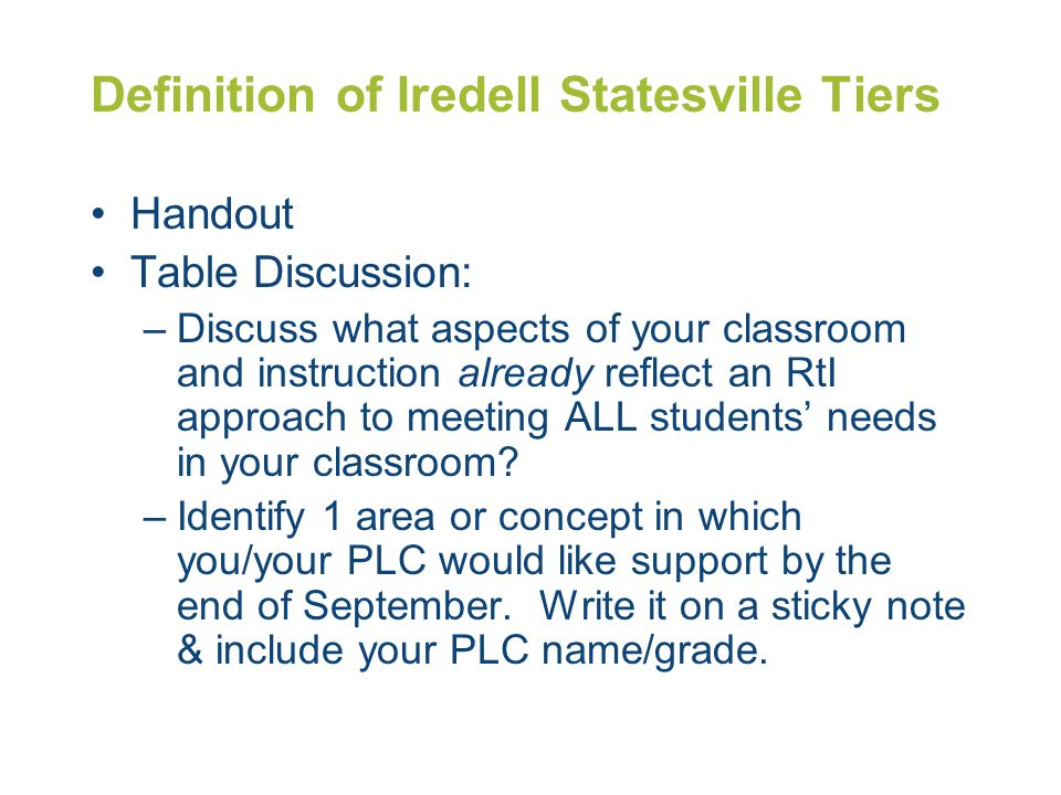 Definition of Iredell Statesville Tiers Handout Table Discussion: –Discuss what aspects of your classroom and instruction already reflect an RtI appro