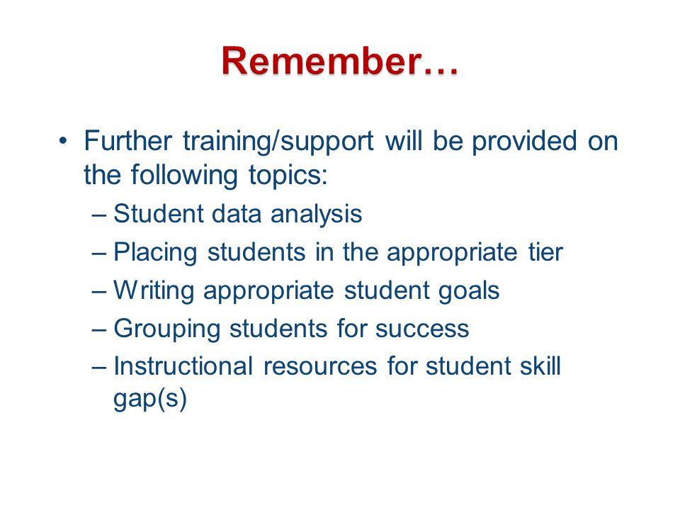Further training/support will be provided on the following topics: –Student data analysis –Placing students in the appropriate tier –Writing appropria