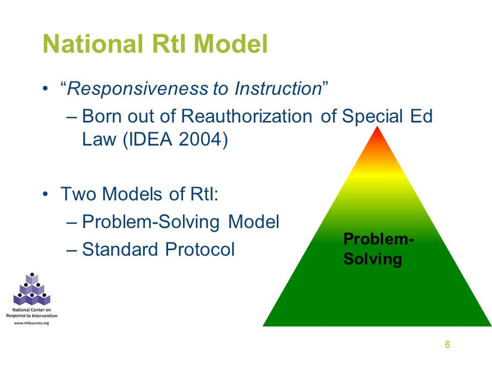 "National RtI Model ""Responsiveness to Instruction"" –Born out of Reauthorization of Special Ed Law (IDEA 2004) Two Models of RtI: –Problem-Solving Mode"