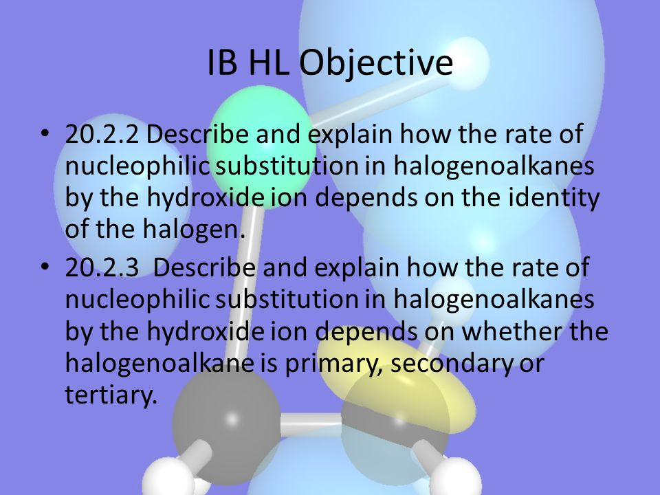 IB HL Objective 20.2.2 Describe and explain how the rate of nucleophilic substitution in halogenoalkanes by the hydroxide ion depends on the identity