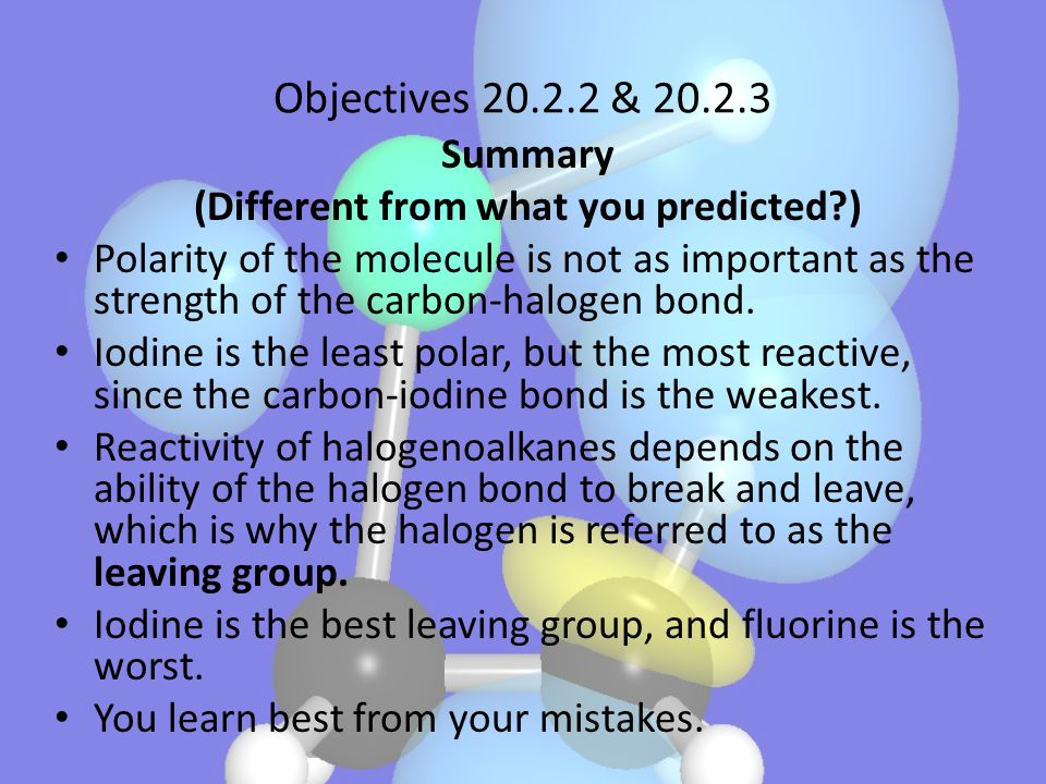 Objectives 20.2.2 & 20.2.3 Summary (Different from what you predicted?) Polarity of the molecule is not as important as the strength of the carbon-hal
