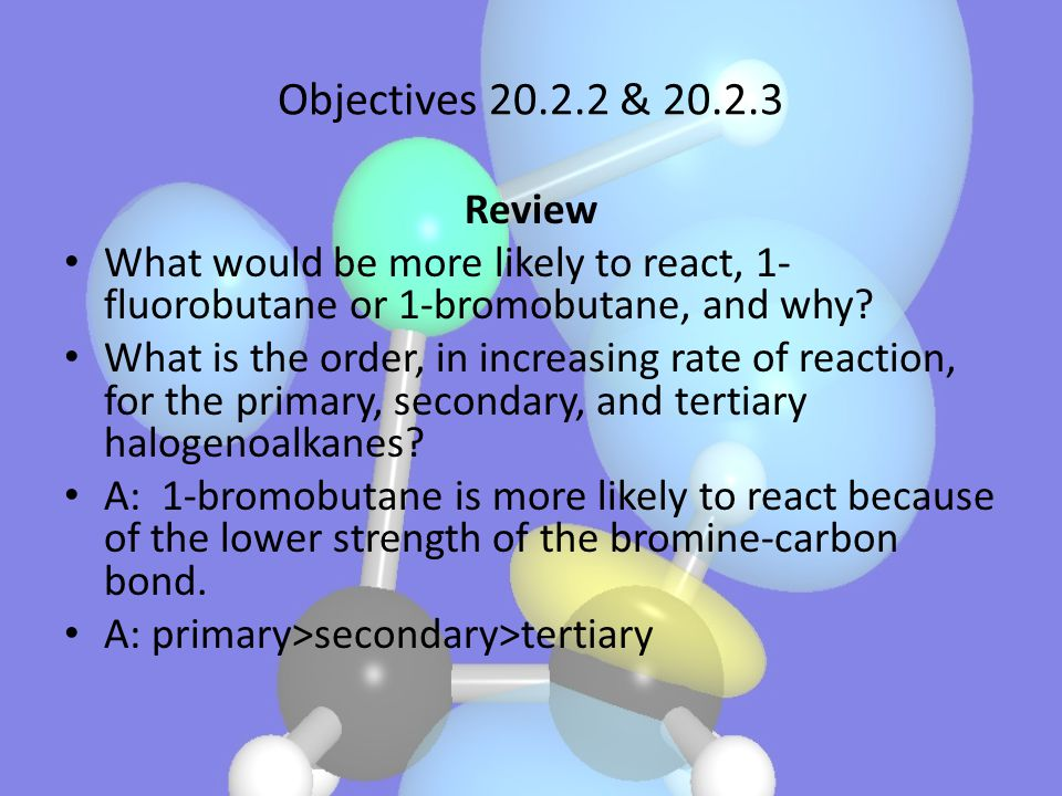 Objectives 20.2.2 & 20.2.3 Review What would be more likely to react, 1- fluorobutane or 1-bromobutane, and why? What is the order, in increasing rate
