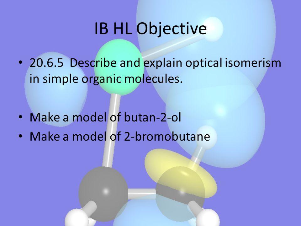 IB HL Objective 20.6.5 Describe and explain optical isomerism in simple organic molecules. Make a model of butan-2-ol Make a model of 2-bromobutane