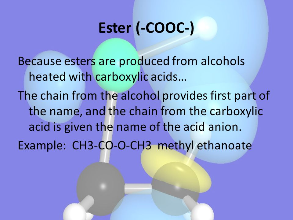 Ester (-COOC-) Because esters are produced from alcohols heated with carboxylic acids… The chain from the alcohol provides first part of the name, and