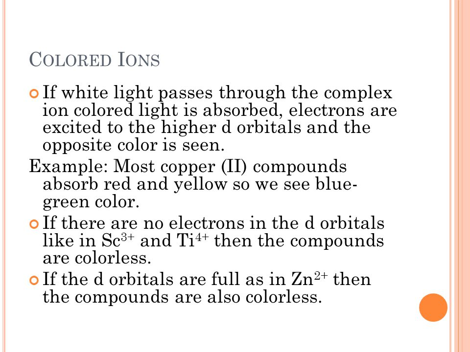 C OLORED I ONS If white light passes through the complex ion colored light is absorbed, electrons are excited to the higher d orbitals and the opposit