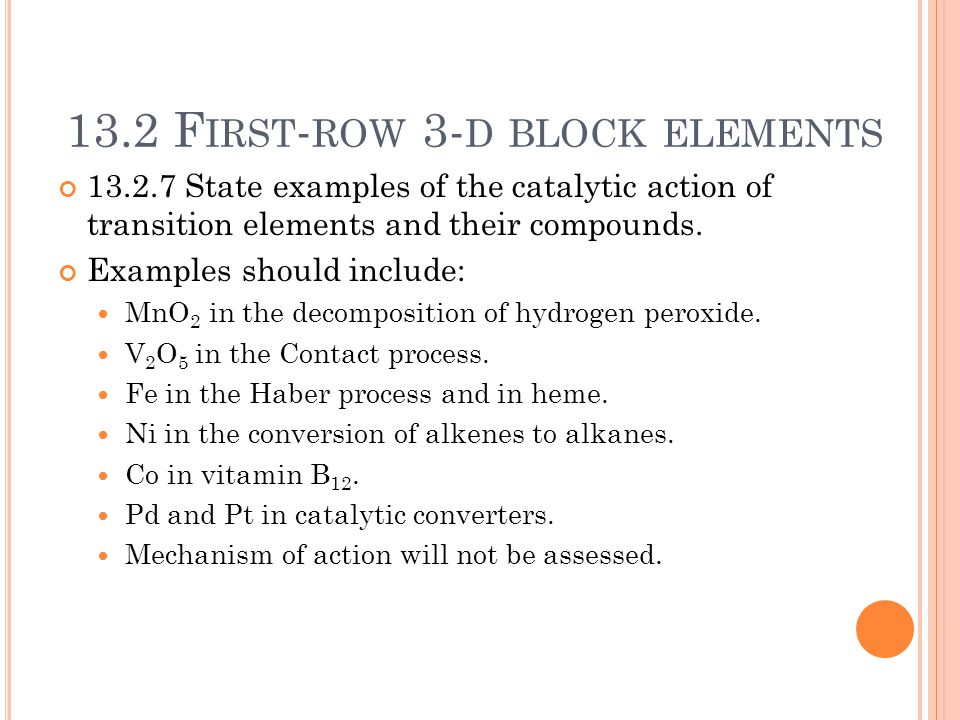 13.2 F IRST - ROW 3- D BLOCK ELEMENTS 13.2.7 State examples of the catalytic action of transition elements and their compounds. Examples should includ