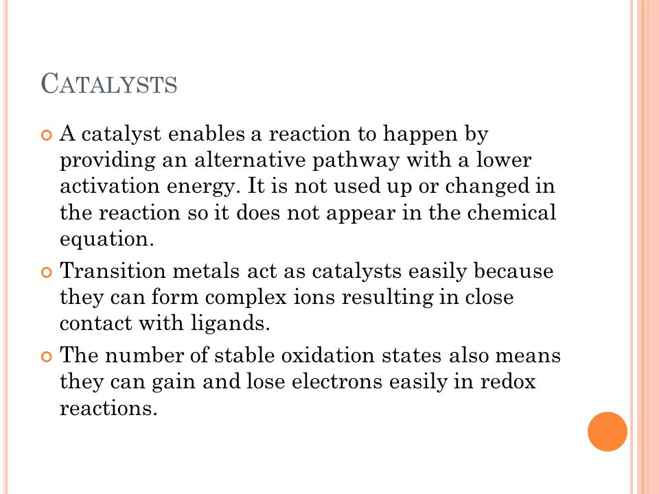 C ATALYSTS A catalyst enables a reaction to happen by providing an alternative pathway with a lower activation energy. It is not used up or changed in