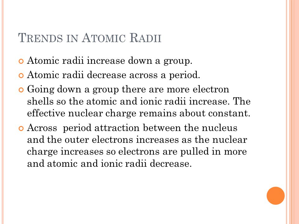 T RENDS IN A TOMIC R ADII Atomic radii increase down a group. Atomic radii decrease across a period. Going down a group there are more electron shells