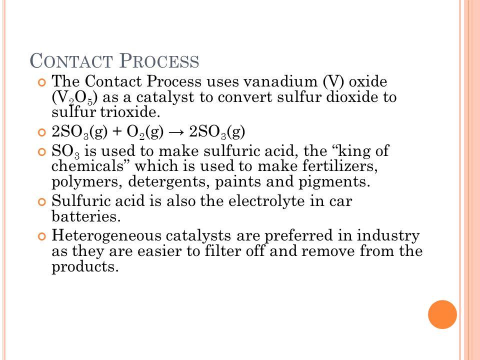 C ONTACT P ROCESS The Contact Process uses vanadium (V) oxide (V 2 O 5 ) as a catalyst to convert sulfur dioxide to sulfur trioxide. 2SO 3 (g) + O 2 (
