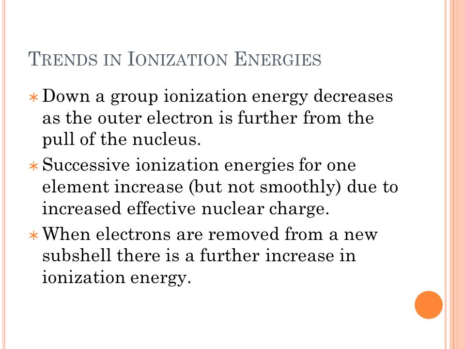 T RENDS IN I ONIZATION E NERGIES  Down a group ionization energy decreases as the outer electron is further from the pull of the nucleus.  Successiv
