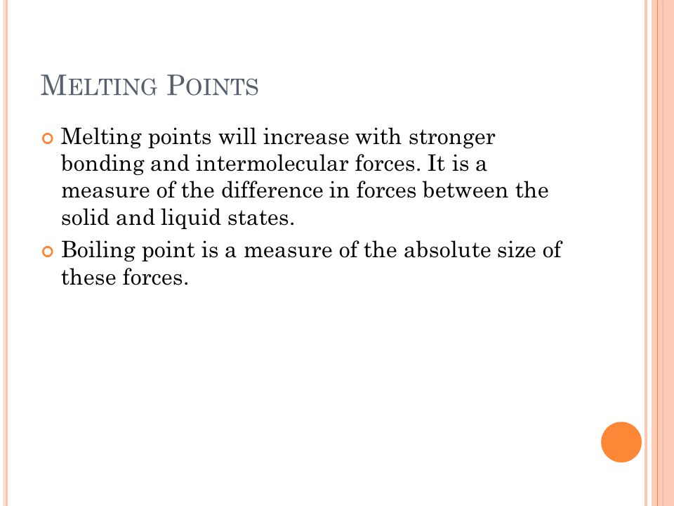 M ELTING P OINTS Melting points will increase with stronger bonding and intermolecular forces. It is a measure of the difference in forces between the