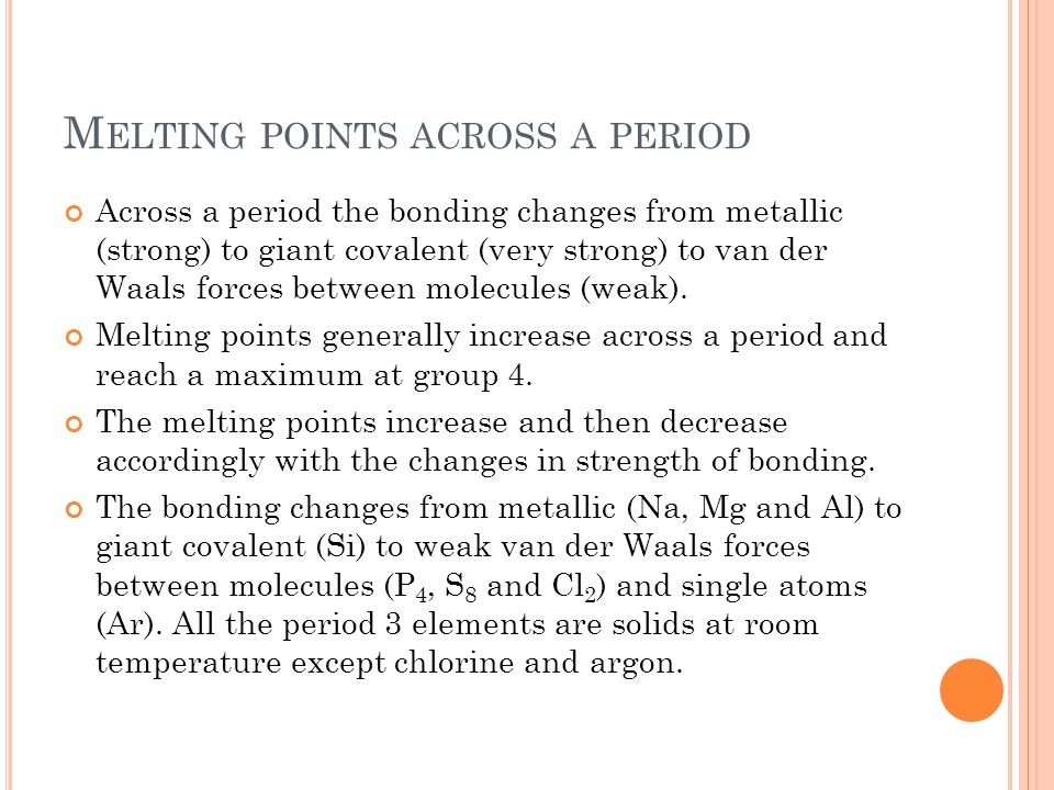M ELTING POINTS ACROSS A PERIOD Across a period the bonding changes from metallic (strong) to giant covalent (very strong) to van der Waals forces bet