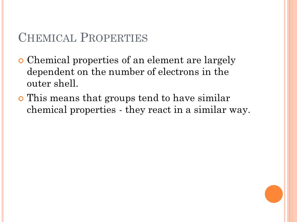 C HEMICAL P ROPERTIES Chemical properties of an element are largely dependent on the number of electrons in the outer shell. This means that groups te