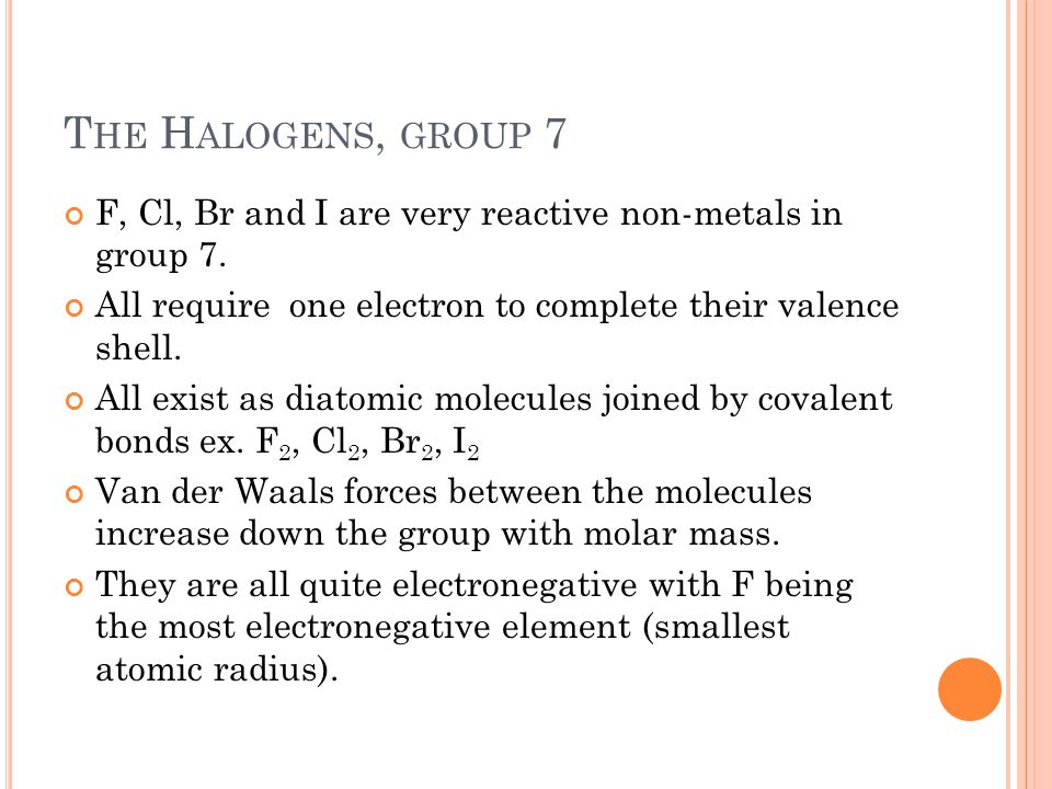 T HE H ALOGENS, GROUP 7 F, Cl, Br and I are very reactive non-metals in group 7. All require one electron to complete their valence shell. All exist a