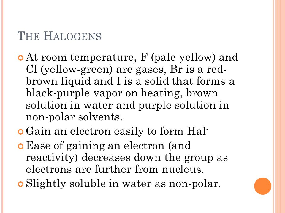 T HE H ALOGENS At room temperature, F (pale yellow) and Cl (yellow-green) are gases, Br is a red- brown liquid and I is a solid that forms a black-pur