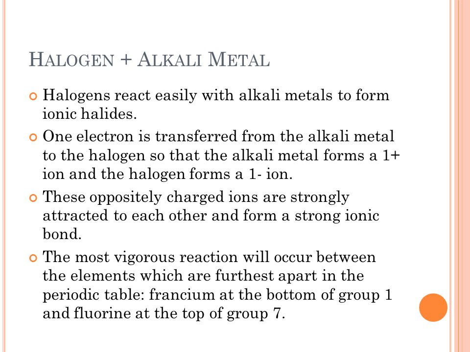 H ALOGEN + A LKALI M ETAL Halogens react easily with alkali metals to form ionic halides. One electron is transferred from the alkali metal to the hal