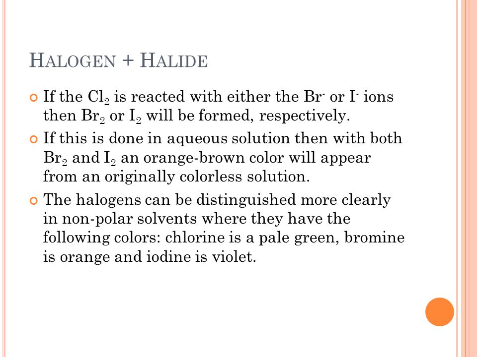 H ALOGEN + H ALIDE If the Cl 2 is reacted with either the Br - or I - ions then Br 2 or I 2 will be formed, respectively. If this is done in aqueous s