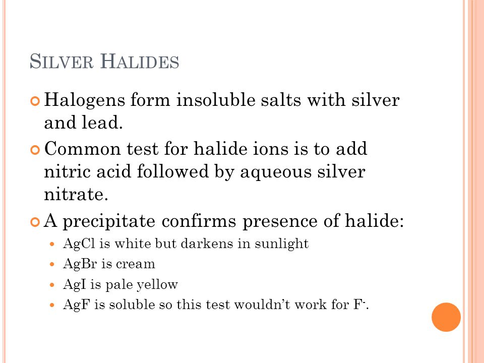 S ILVER H ALIDES Halogens form insoluble salts with silver and lead. Common test for halide ions is to add nitric acid followed by aqueous silver nitr