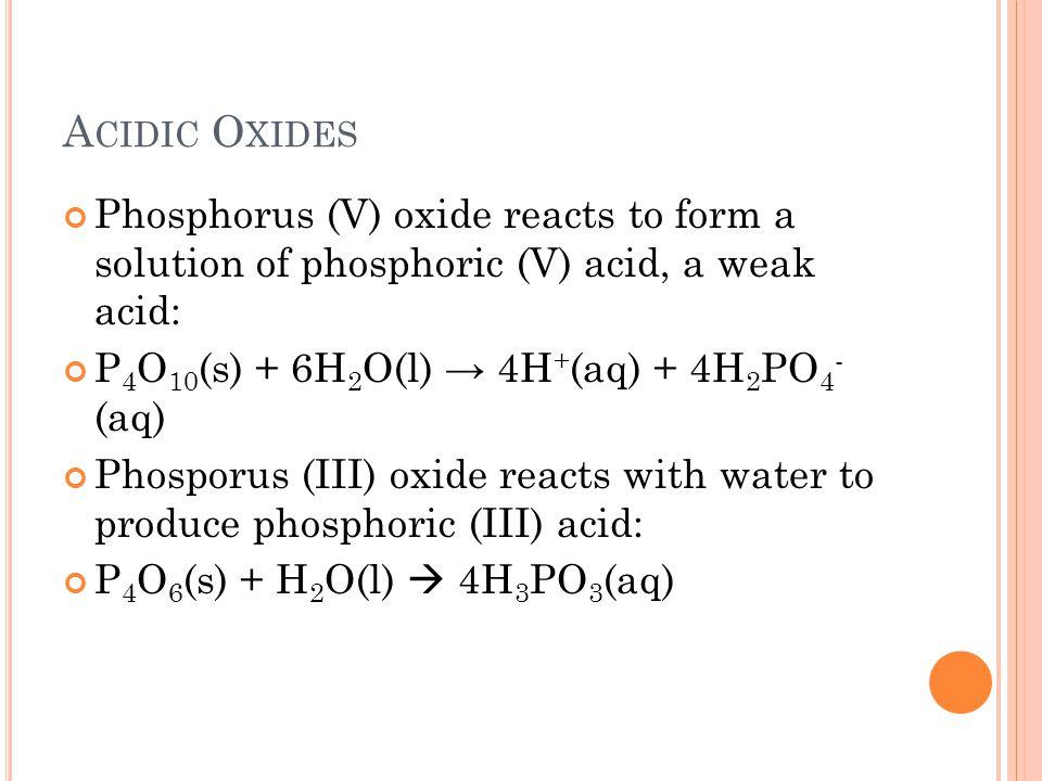 A CIDIC O XIDES Phosphorus (V) oxide reacts to form a solution of phosphoric (V) acid, a weak acid: P 4 O 10 (s) + 6H 2 O(l) → 4H + (aq) + 4H 2 PO 4 -