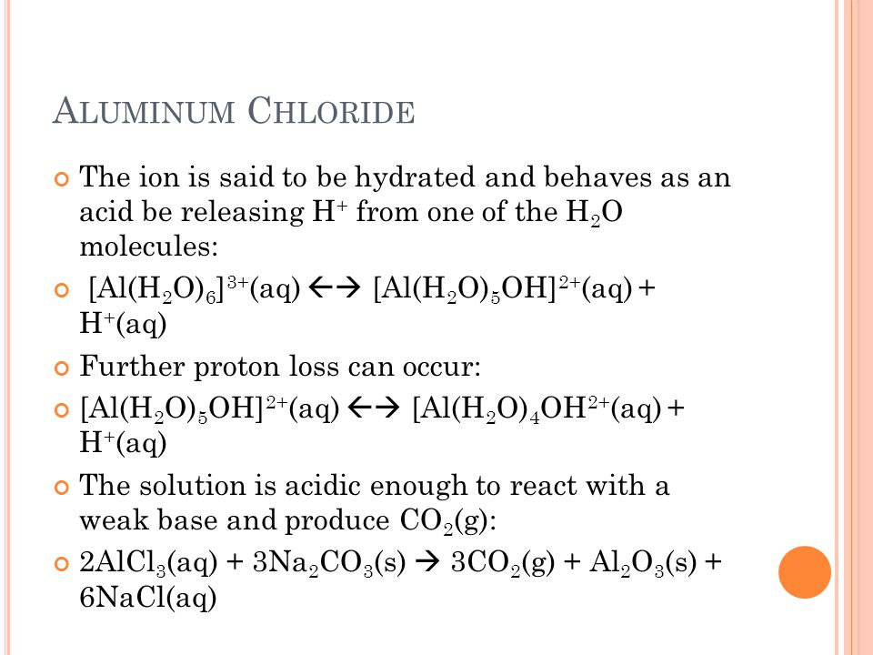 A LUMINUM C HLORIDE The ion is said to be hydrated and behaves as an acid be releasing H + from one of the H 2 O molecules: [Al(H 2 O) 6 ] 3+ (aq) 